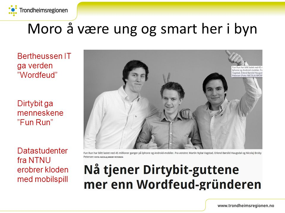 """Moro å være ung og smart her i byn Bertheussen IT ga verden """"Wordfeud"""" Dirtybit ga menneskene """"Fun Run"""" Datastudenter fra NTNU erobrer kloden med mobi"""