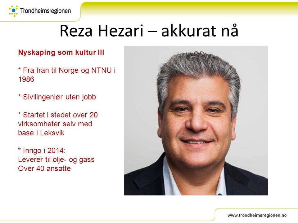 Reza Hezari – akkurat nå Nyskaping som kultur III * Fra Iran til Norge og NTNU i 1986 * Sivilingeniør uten jobb * Startet i stedet over 20 virksomhete