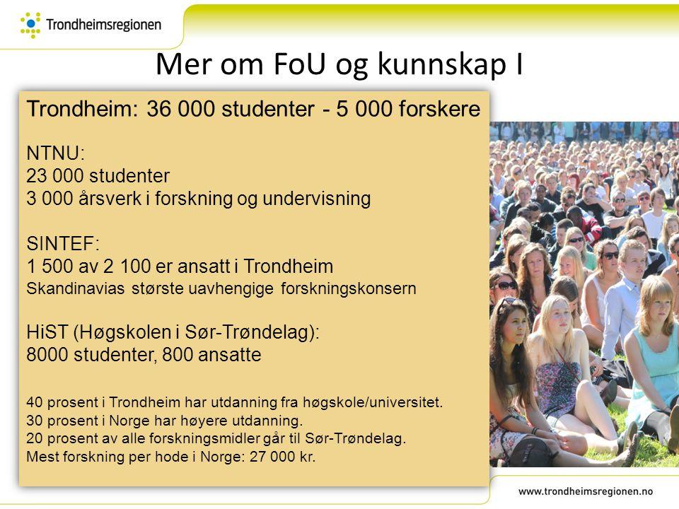 Mer om FoU og kunnskap I Trondheim: 36 000 studenter - 5 000 forskere NTNU: 23 000 studenter 3 000 årsverk i forskning og undervisning SINTEF: 1 500 a