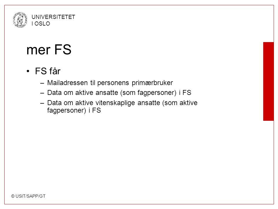 © USIT/SAPP/GT UNIVERSITETET I OSLO mer FS FS får –Mailadressen til personens primærbruker –Data om aktive ansatte (som fagpersoner) i FS –Data om aktive vitenskaplige ansatte (som aktive fagpersoner) i FS