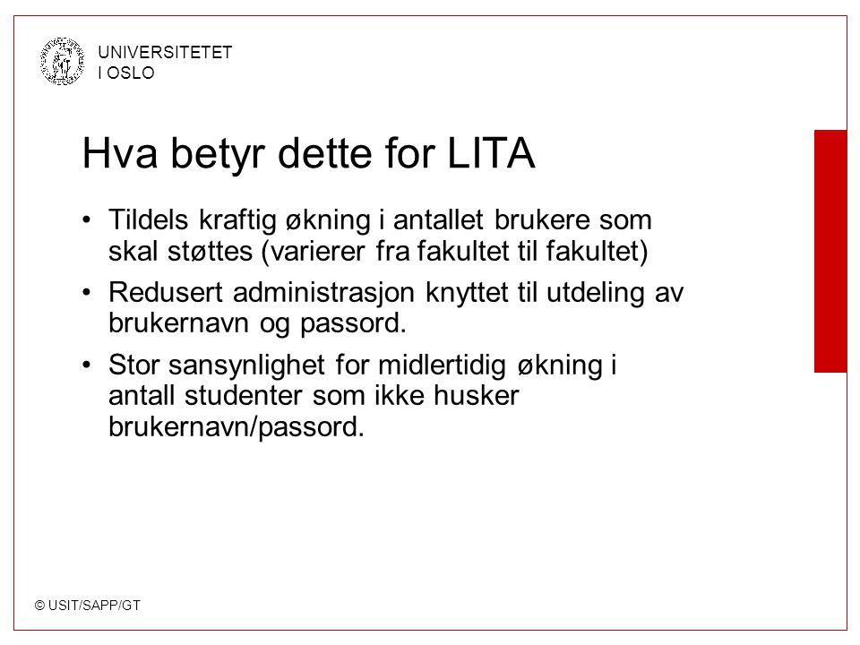 © USIT/SAPP/GT UNIVERSITETET I OSLO Hva betyr dette for LITA Tildels kraftig økning i antallet brukere som skal støttes (varierer fra fakultet til fakultet) Redusert administrasjon knyttet til utdeling av brukernavn og passord.