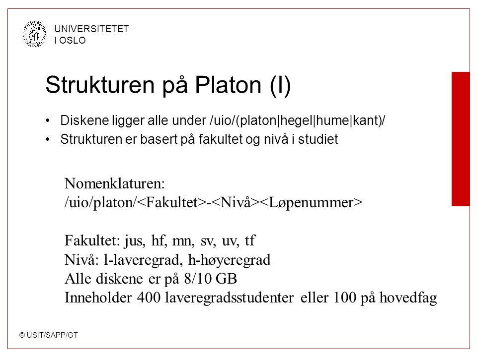 © USIT/SAPP/GT UNIVERSITETET I OSLO Strukturen på Platon (I) Diskene ligger alle under /uio/(platon|hegel|hume|kant)/ Strukturen er basert på fakultet og nivå i studiet Nomenklaturen: /uio/platon/ - Fakultet: jus, hf, mn, sv, uv, tf Nivå: l-laveregrad, h-høyeregrad Alle diskene er på 8/10 GB Inneholder 400 laveregradsstudenter eller 100 på hovedfag