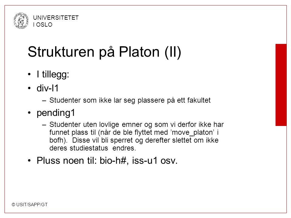 © USIT/SAPP/GT UNIVERSITETET I OSLO Strukturen på Platon (II) I tillegg: div-l1 –Studenter som ikke lar seg plassere på ett fakultet pending1 –Studenter uten lovlige emner og som vi derfor ikke har funnet plass til (når de ble flyttet med 'move_platon' i bofh).