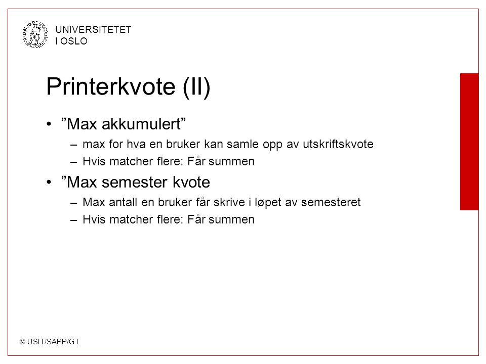 © USIT/SAPP/GT UNIVERSITETET I OSLO Printerkvote (II) Max akkumulert –max for hva en bruker kan samle opp av utskriftskvote –Hvis matcher flere: Får summen Max semester kvote –Max antall en bruker får skrive i løpet av semesteret –Hvis matcher flere: Får summen