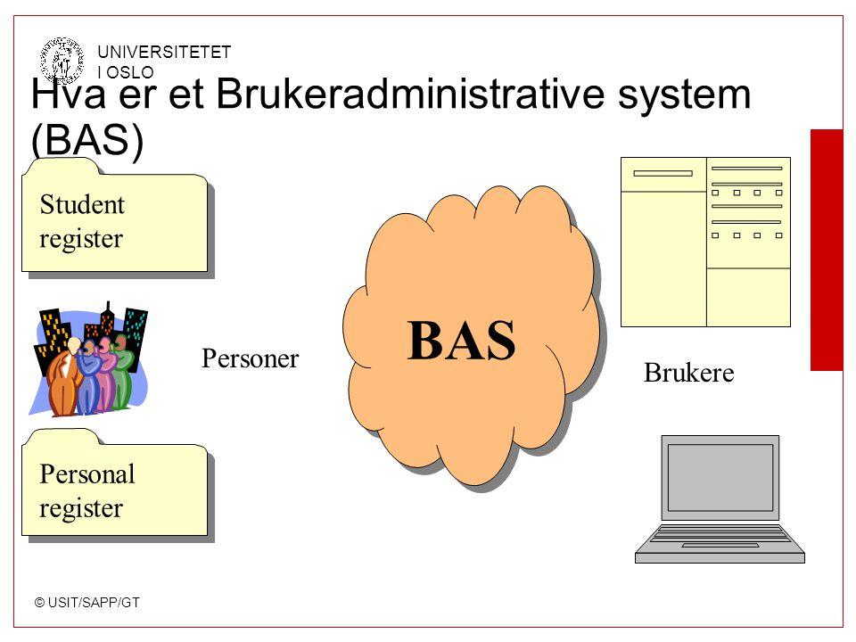 © USIT/SAPP/GT UNIVERSITETET I OSLO Brukeradministrative system (BAS) Person - Fødselsnummer - Navn - Adresse - Tilknytning - Type Gruppe - Gruppenavn/ID - Beskrivelse - Medlemmer - Brukere - Grupper Bruker - Brukernavn/ID - Passord - e-postadresse - Type