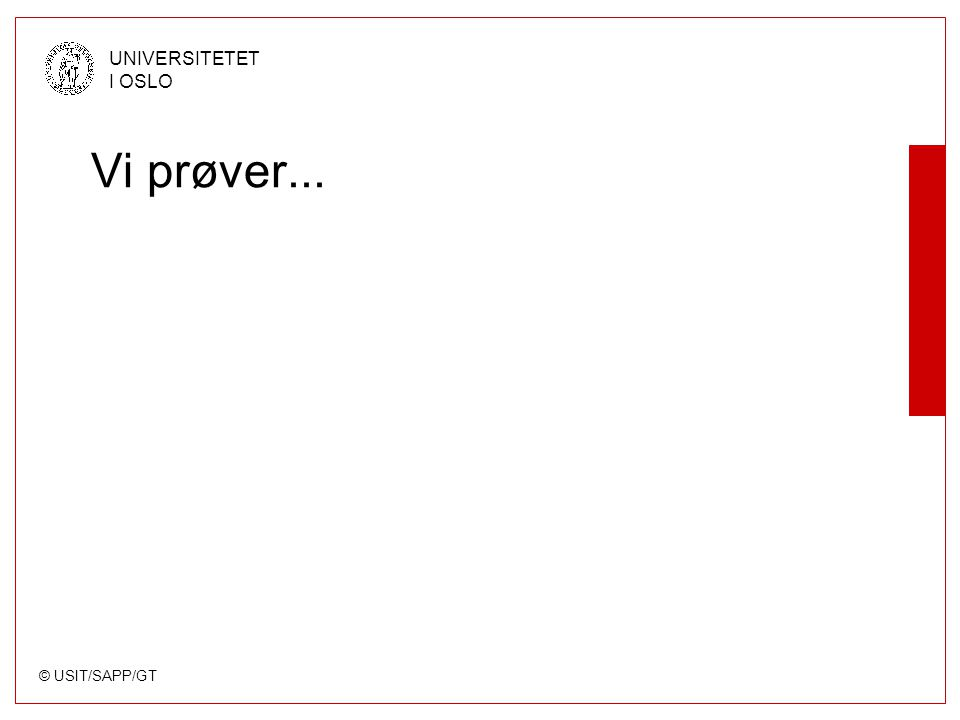 © USIT/SAPP/GT UNIVERSITETET I OSLO Vi prøver...