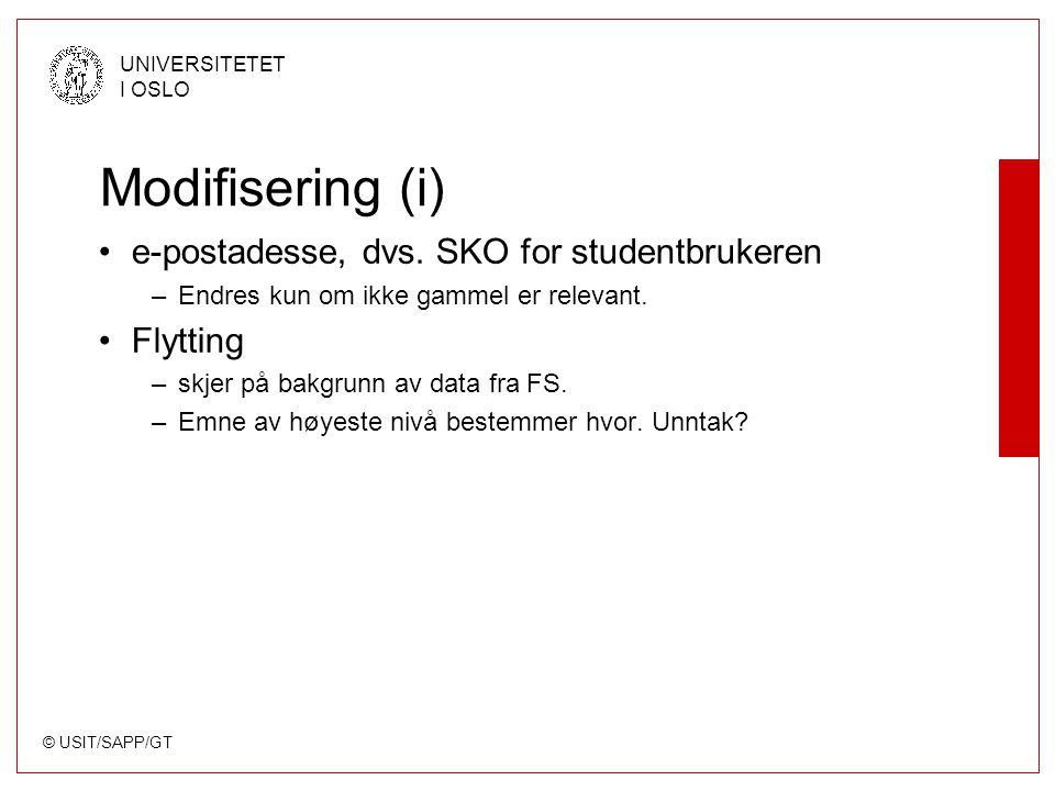 © USIT/SAPP/GT UNIVERSITETET I OSLO Modifisering (i) e-postadesse, dvs. SKO for studentbrukeren –Endres kun om ikke gammel er relevant. Flytting –skje