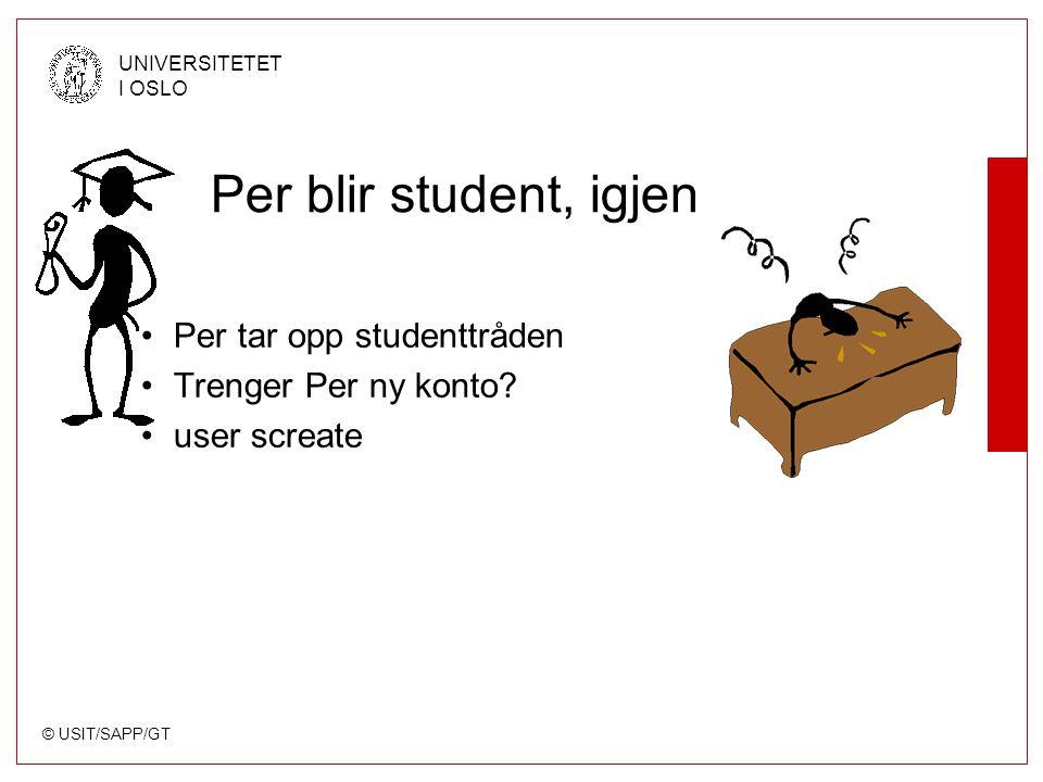 © USIT/SAPP/GT UNIVERSITETET I OSLO Per blir student, igjen Per tar opp studenttråden Trenger Per ny konto? user screate