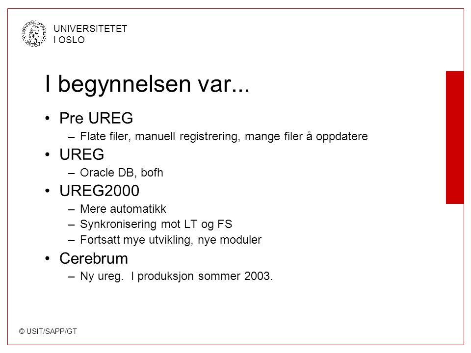 © USIT/SAPP/GT UNIVERSITETET I OSLO I begynnelsen var... Pre UREG –Flate filer, manuell registrering, mange filer å oppdatere UREG –Oracle DB, bofh UR