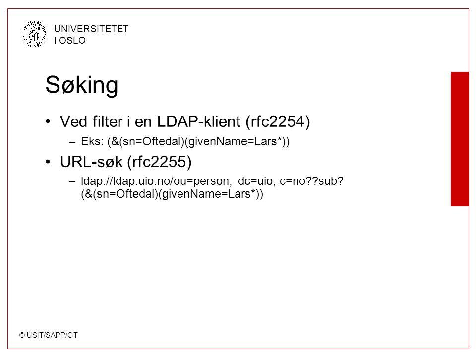 © USIT/SAPP/GT UNIVERSITETET I OSLO Søking Ved filter i en LDAP-klient (rfc2254) –Eks: (&(sn=Oftedal)(givenName=Lars*)) URL-søk (rfc2255) –ldap://ldap.uio.no/ou=person, dc=uio, c=no sub.