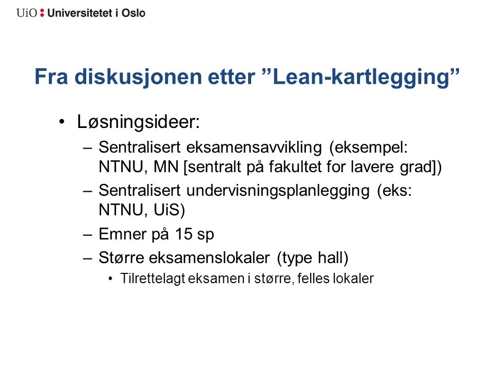 """Fra diskusjonen etter """"Lean-kartlegging"""" Løsningsideer: –Sentralisert eksamensavvikling (eksempel: NTNU, MN [sentralt på fakultet for lavere grad]) –S"""