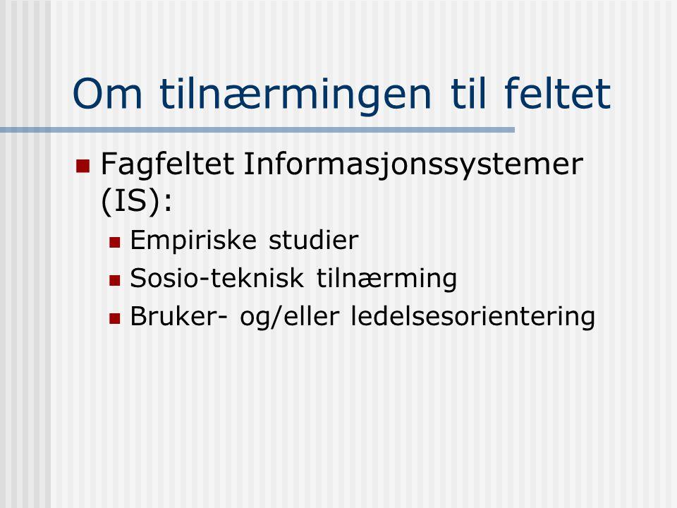 Om tilnærmingen til feltet Fagfeltet Informasjonssystemer (IS): Empiriske studier Sosio-teknisk tilnærming Bruker- og/eller ledelsesorientering