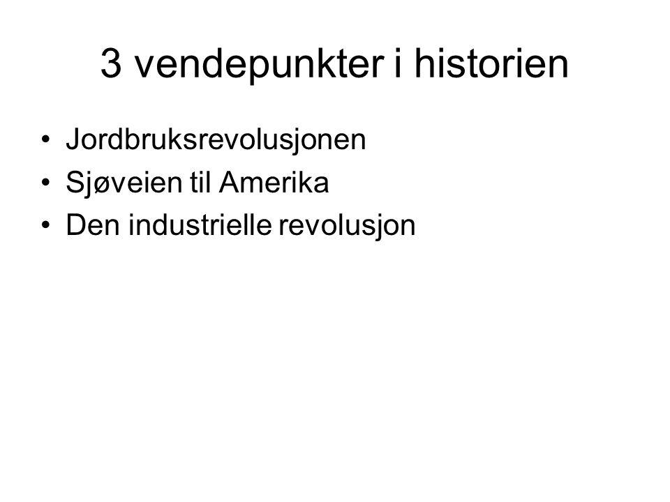 3 vendepunkter i historien Jordbruksrevolusjonen Sjøveien til Amerika Den industrielle revolusjon
