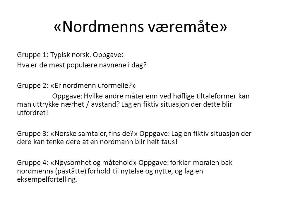 «Nordmenns væremåte» Gruppe 1: Typisk norsk. Oppgave: Hva er de mest populære navnene i dag? Gruppe 2: «Er nordmenn uformelle?» Oppgave: Hvilke andre