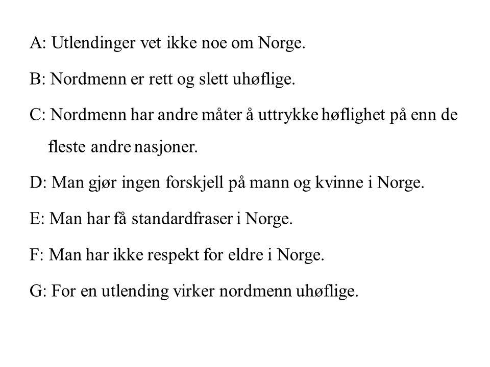 A: Utlendinger vet ikke noe om Norge. B: Nordmenn er rett og slett uhøflige. C: Nordmenn har andre måter å uttrykke høflighet på enn de fleste andre n