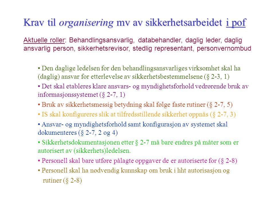 Krav til informasjonssikkerhet etter pol § 13 Bestemmelsen i § 13 gjelder både behandlingansvarlig og data- behandler og utgjør ramme for hva som kan bestemmes i forskrift Arbeidet med informasjonssikkerhet skal omfatte –Konfidensialitet –Integritet –Tilgjengelighet Informsjonssikkerheten skal være tilfredsstillende , jf pol § 13 –Vurderingen gjelder hvor ekstensive (omfattende) tiltakene skal være –og hvor intensive/strenge tiltakene skal være § 13 innebærer krav om konkret vurdering av hver behandling –Forskriften stiller opp noen materielle minstkrav mv –Forskriften stiller opp krav til organisering mv av sikkerhetsarbeidet –Forskriften stiller opp krav til framgangsmåter for sikkerhetsarbeidet –Forskriftens krav må vurderes ift hva som konkret er tilfredsstillende