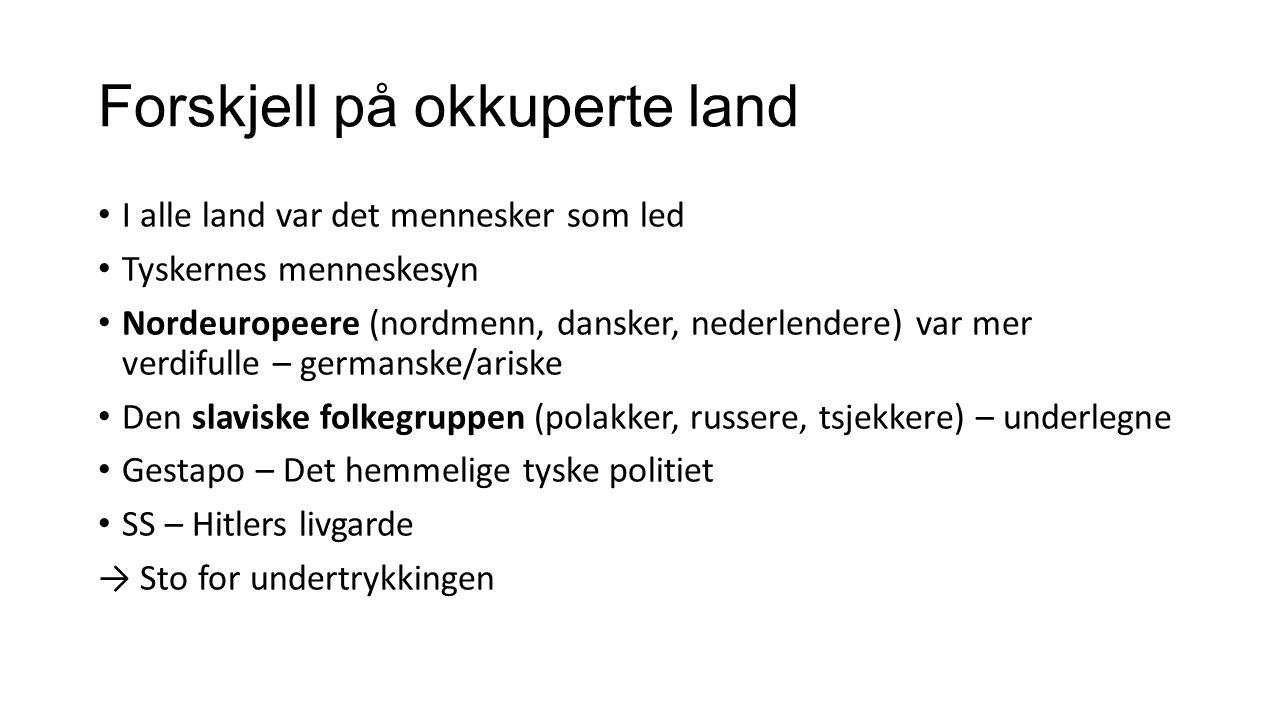 Forskjell på okkuperte land I alle land var det mennesker som led Tyskernes menneskesyn Nordeuropeere (nordmenn, dansker, nederlendere) var mer verdif