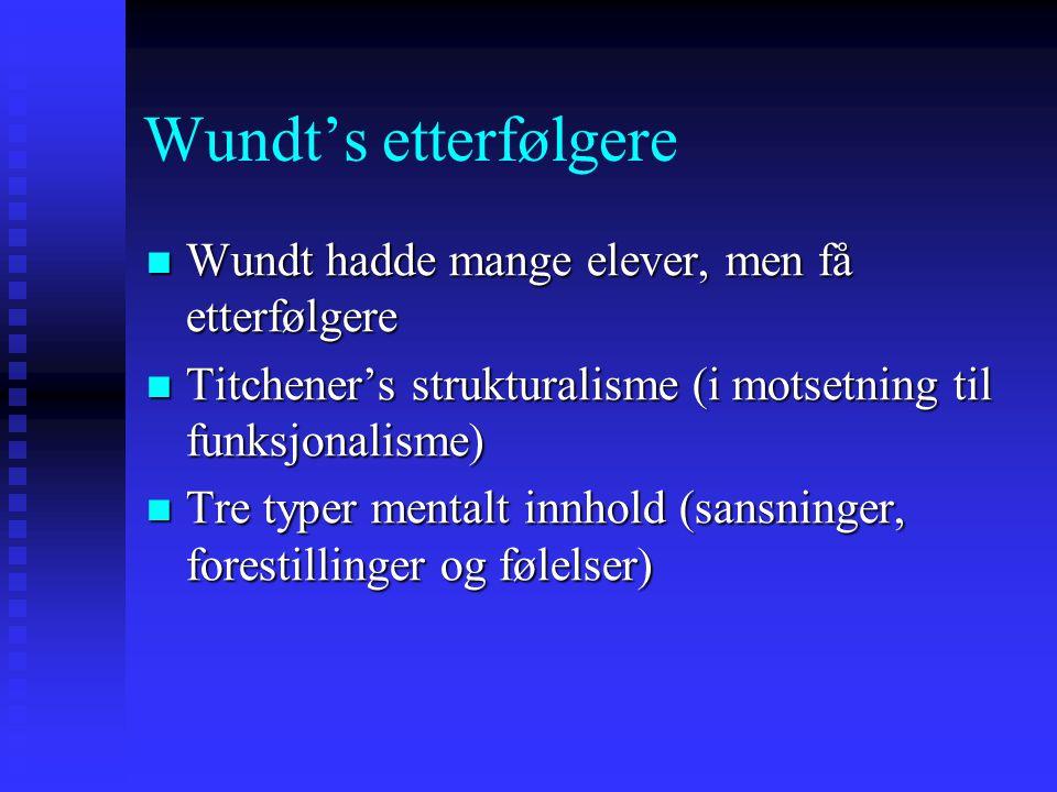 Wundt's etterfølgere Wundt hadde mange elever, men få etterfølgere Wundt hadde mange elever, men få etterfølgere Titchener's strukturalisme (i motsetn