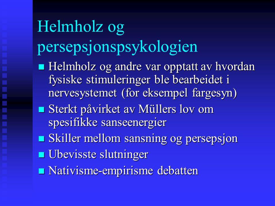 Helmholz og persepsjonspsykologien Helmholz og andre var opptatt av hvordan fysiske stimuleringer ble bearbeidet i nervesystemet (for eksempel fargesy