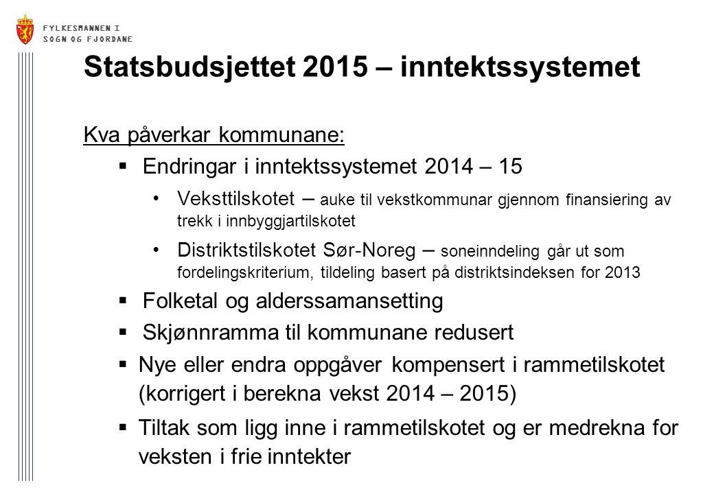 FYLKESMANNEN I SOGN OG FJORDANE Statsbudsjettet 2015 – inntektssystemet Kva påverkar kommunane:  Endringar i inntektssystemet 2014 – 15 Veksttilskotet – auke til vekstkommunar gjennom finansiering av trekk i innbyggjartilskotet Distriktstilskotet Sør-Noreg – soneinndeling går ut som fordelingskriterium, tildeling basert på distriktsindeksen for 2013  Folketal og alderssamansetting  Skjønnramma til kommunane redusert  Nye eller endra oppgåver kompensert i rammetilskotet (korrigert i berekna vekst 2014 – 2015)  Tiltak som ligg inne i rammetilskotet og er medrekna for veksten i frie inntekter