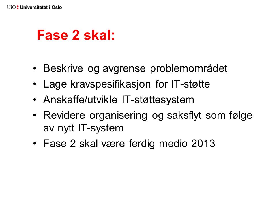 Fase 2 skal: Beskrive og avgrense problemområdet Lage kravspesifikasjon for IT-støtte Anskaffe/utvikle IT-støttesystem Revidere organisering og saksflyt som følge av nytt IT-system Fase 2 skal være ferdig medio 2013