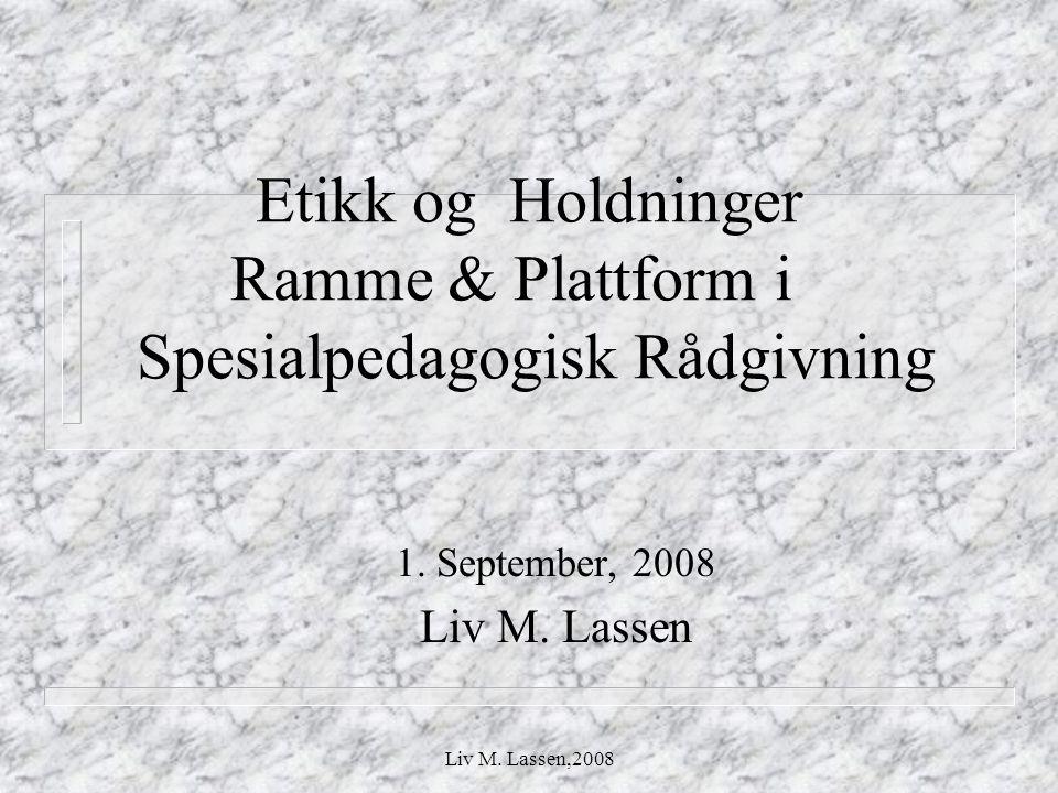 Liv M. Lassen,2008 Etikk og Holdninger Ramme & Plattform i Spesialpedagogisk Rådgivning 1. September, 2008 Liv M. Lassen
