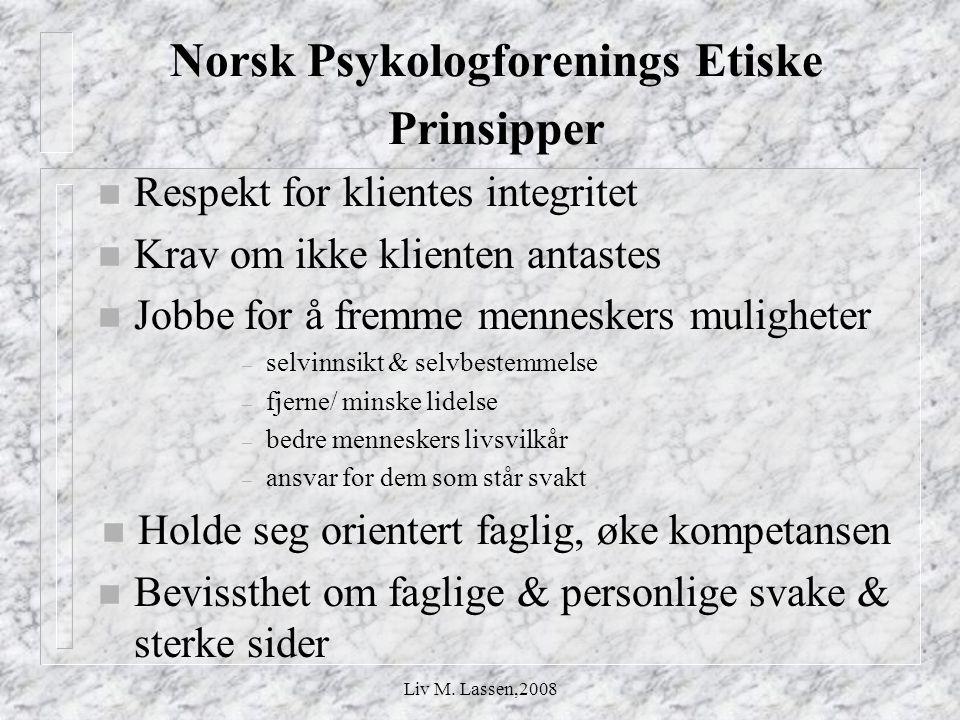 Liv M. Lassen,2008 Norsk Psykologforenings Etiske Prinsipper n Respekt for klientes integritet n Krav om ikke klienten antastes n Jobbe for å fremme m