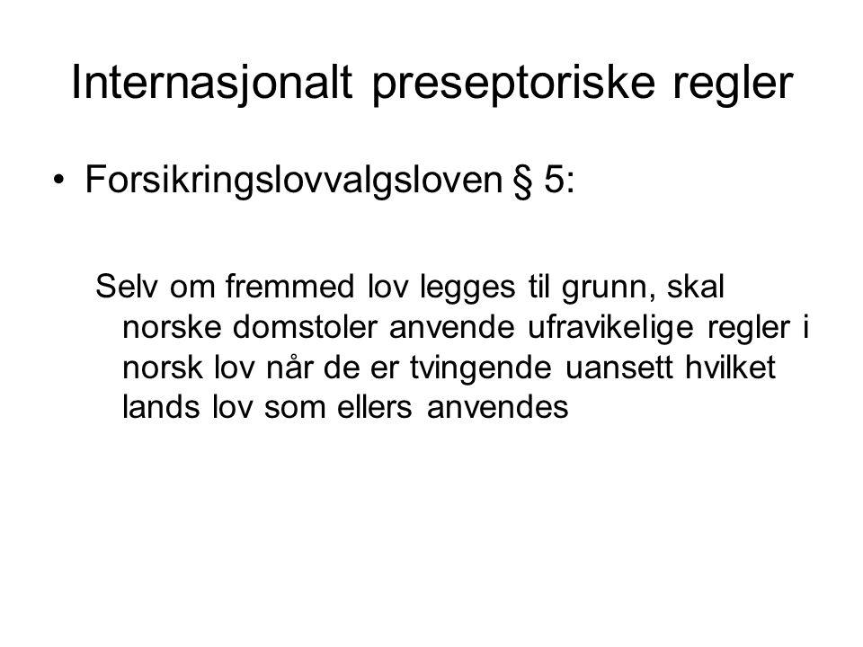 Internasjonalt preseptoriske regler Forsikringslovvalgsloven § 5: Selv om fremmed lov legges til grunn, skal norske domstoler anvende ufravikelige regler i norsk lov når de er tvingende uansett hvilket lands lov som ellers anvendes