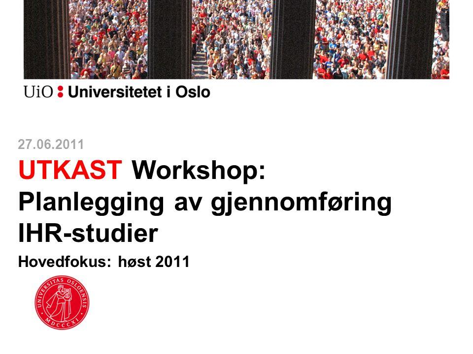 27.06.2011 UTKAST Workshop: Planlegging av gjennomføring IHR-studier Hovedfokus: høst 2011