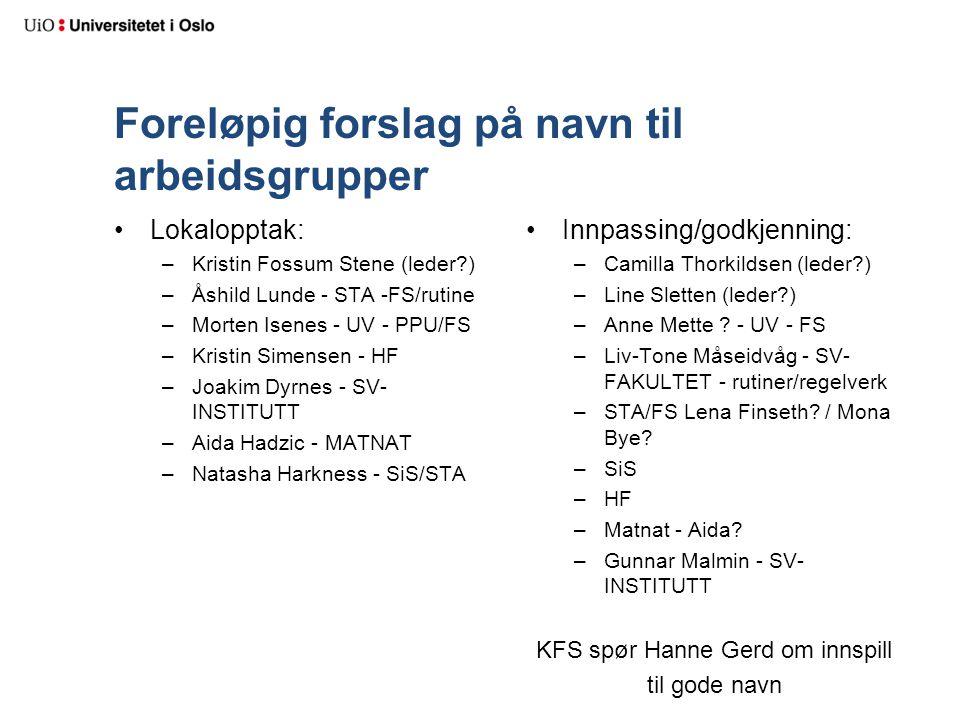 Foreløpig forslag på navn til arbeidsgrupper Lokalopptak: –Kristin Fossum Stene (leder ) –Åshild Lunde - STA -FS/rutine –Morten Isenes - UV - PPU/FS –Kristin Simensen - HF –Joakim Dyrnes - SV- INSTITUTT –Aida Hadzic - MATNAT –Natasha Harkness - SiS/STA Innpassing/godkjenning: –Camilla Thorkildsen (leder ) –Line Sletten (leder ) –Anne Mette .
