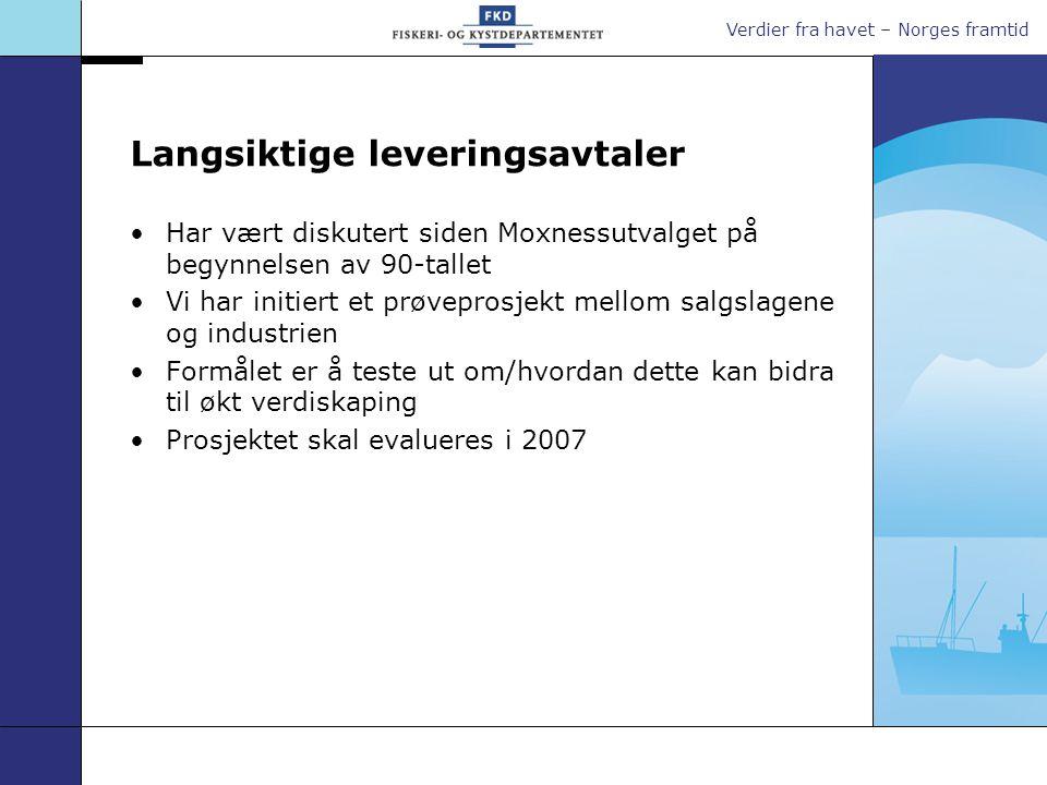 Verdier fra havet – Norges framtid Langsiktige leveringsavtaler Har vært diskutert siden Moxnessutvalget på begynnelsen av 90-tallet Vi har initiert et prøveprosjekt mellom salgslagene og industrien Formålet er å teste ut om/hvordan dette kan bidra til økt verdiskaping Prosjektet skal evalueres i 2007