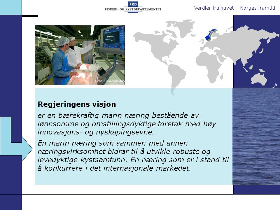Verdier fra havet – Norges framtid Regjeringens visjon er en bærekraftig marin næring bestående av lønnsomme og omstillingsdyktige foretak med høy innovasjons- og nyskapingsevne.