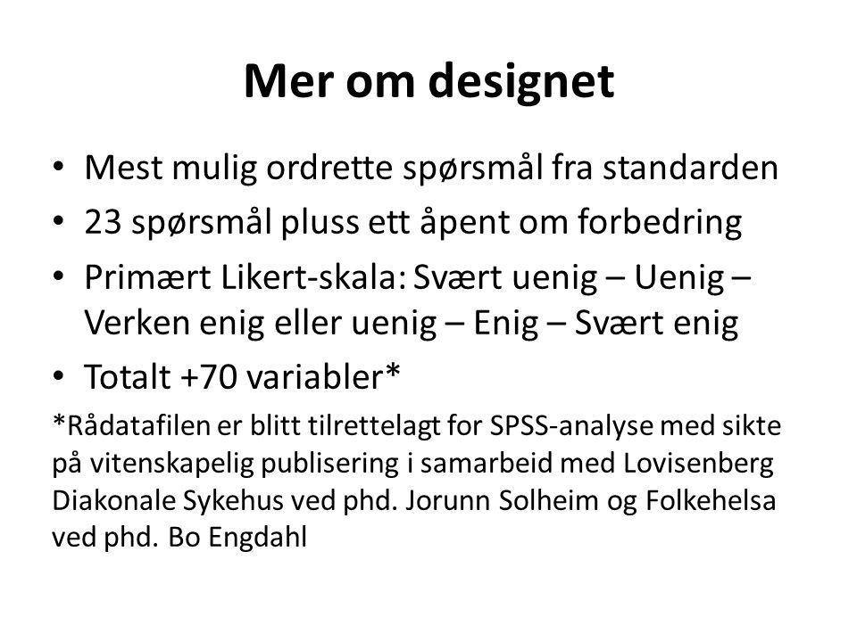 Mer om designet Mest mulig ordrette spørsmål fra standarden 23 spørsmål pluss ett åpent om forbedring Primært Likert-skala: Svært uenig – Uenig – Verk