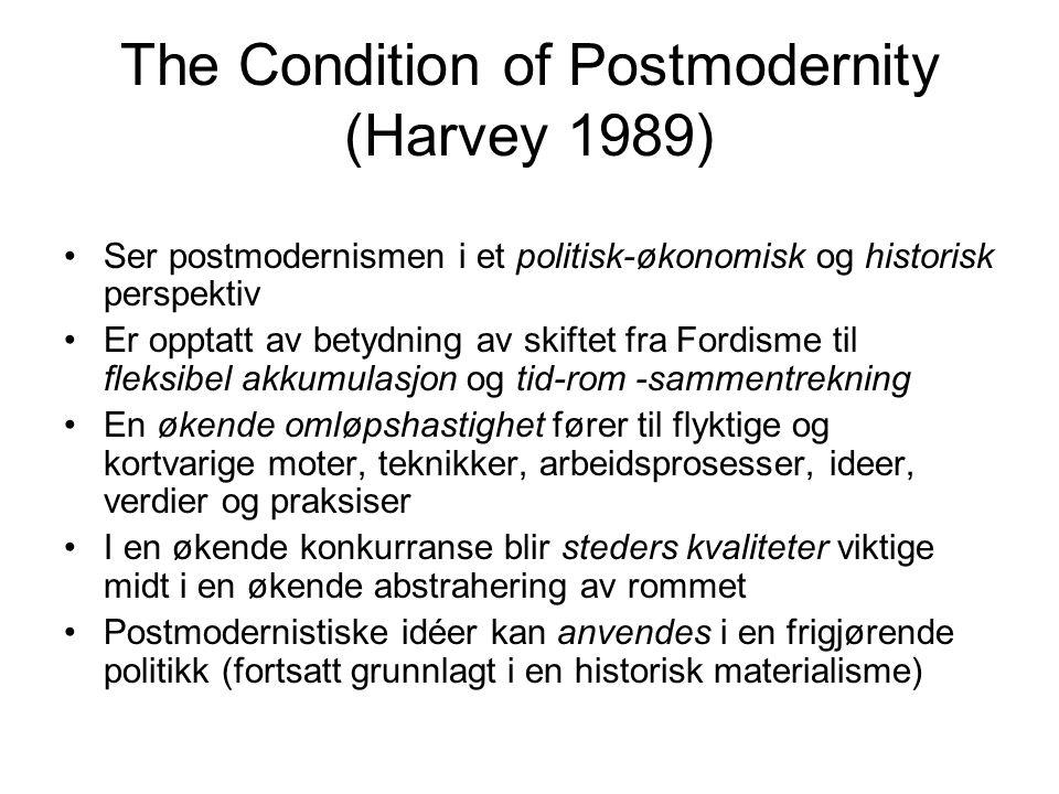 The Condition of Postmodernity (Harvey 1989) Ser postmodernismen i et politisk-økonomisk og historisk perspektiv Er opptatt av betydning av skiftet fra Fordisme til fleksibel akkumulasjon og tid-rom -sammentrekning En økende omløpshastighet fører til flyktige og kortvarige moter, teknikker, arbeidsprosesser, ideer, verdier og praksiser I en økende konkurranse blir steders kvaliteter viktige midt i en økende abstrahering av rommet Postmodernistiske idéer kan anvendes i en frigjørende politikk (fortsatt grunnlagt i en historisk materialisme)