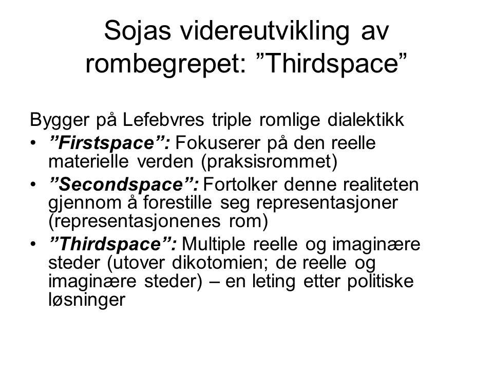 Sojas videreutvikling av rombegrepet: Thirdspace Bygger på Lefebvres triple romlige dialektikk Firstspace : Fokuserer på den reelle materielle verden (praksisrommet) Secondspace : Fortolker denne realiteten gjennom å forestille seg representasjoner (representasjonenes rom) Thirdspace : Multiple reelle og imaginære steder (utover dikotomien; de reelle og imaginære steder) – en leting etter politiske løsninger
