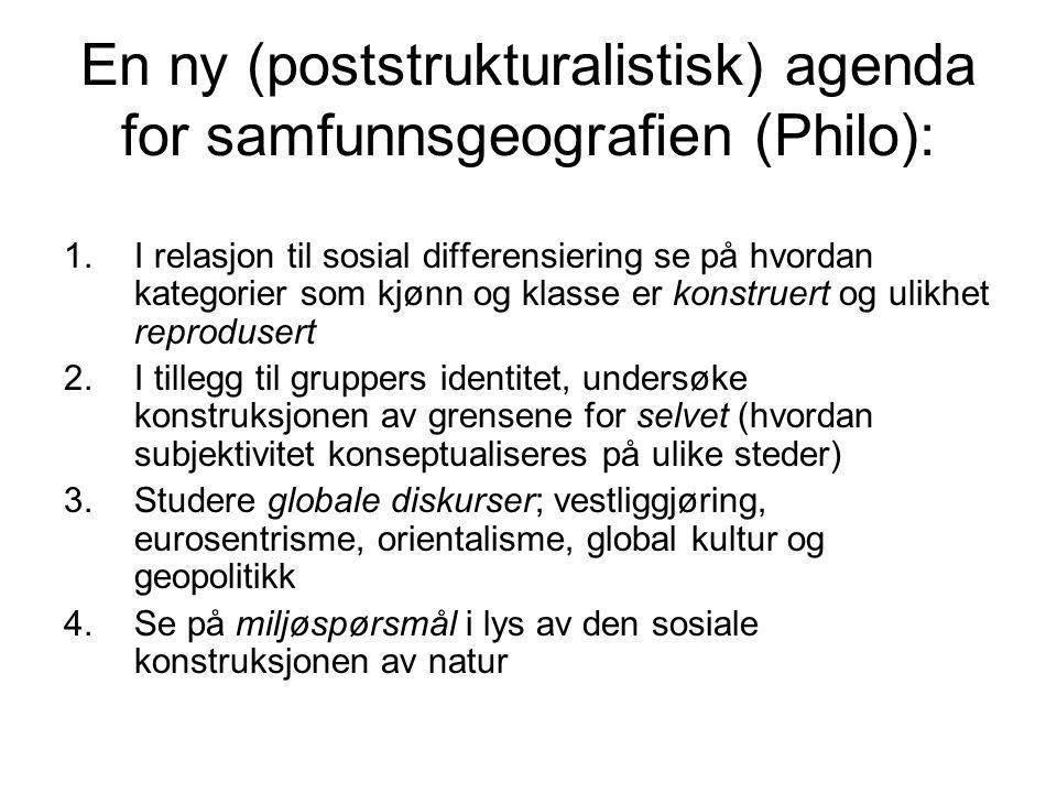 En ny (poststrukturalistisk) agenda for samfunnsgeografien (Philo): 1.I relasjon til sosial differensiering se på hvordan kategorier som kjønn og klas