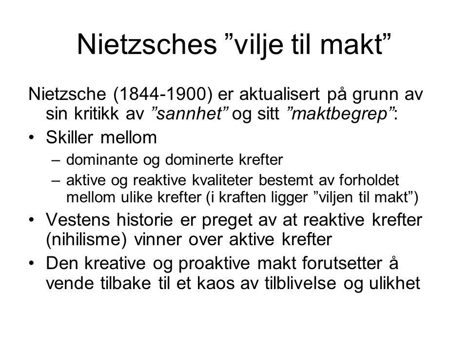 Nietzsches vilje til makt Nietzsche (1844-1900) er aktualisert på grunn av sin kritikk av sannhet og sitt maktbegrep : Skiller mellom –dominante og dominerte krefter –aktive og reaktive kvaliteter bestemt av forholdet mellom ulike krefter (i kraften ligger viljen til makt ) Vestens historie er preget av at reaktive krefter (nihilisme) vinner over aktive krefter Den kreative og proaktive makt forutsetter å vende tilbake til et kaos av tilblivelse og ulikhet