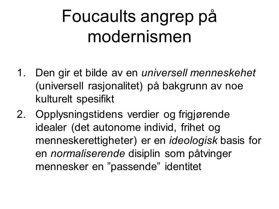 Foucaults angrep på modernismen 1.Den gir et bilde av en universell menneskehet (universell rasjonalitet) på bakgrunn av noe kulturelt spesifikt 2.Opplysningstidens verdier og frigjørende idealer (det autonome individ, frihet og menneskerettigheter) er en ideologisk basis for en normaliserende disiplin som påtvinger mennesker en passende identitet