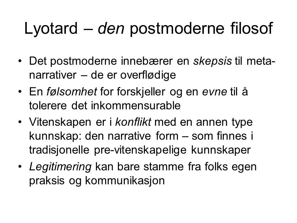 Lyotard – den postmoderne filosof Det postmoderne innebærer en skepsis til meta- narrativer – de er overflødige En følsomhet for forskjeller og en evn
