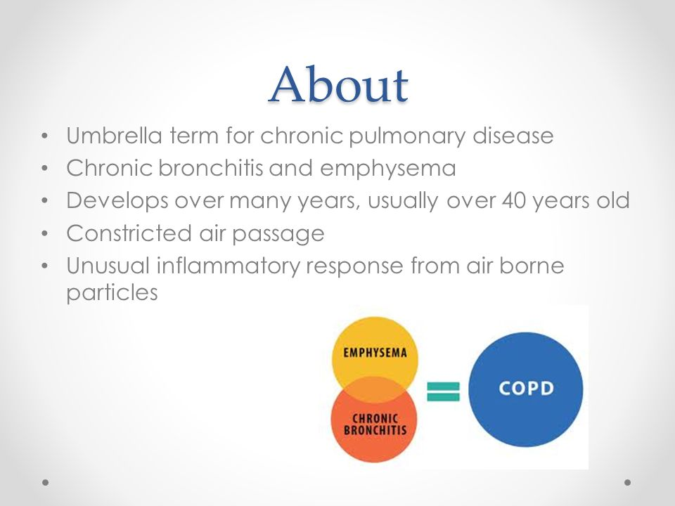 About Umbrella term for chronic pulmonary disease Chronic bronchitis and emphysema Develops over many years, usually over 40 years old Constricted air passage Unusual inflammatory response from air borne particles