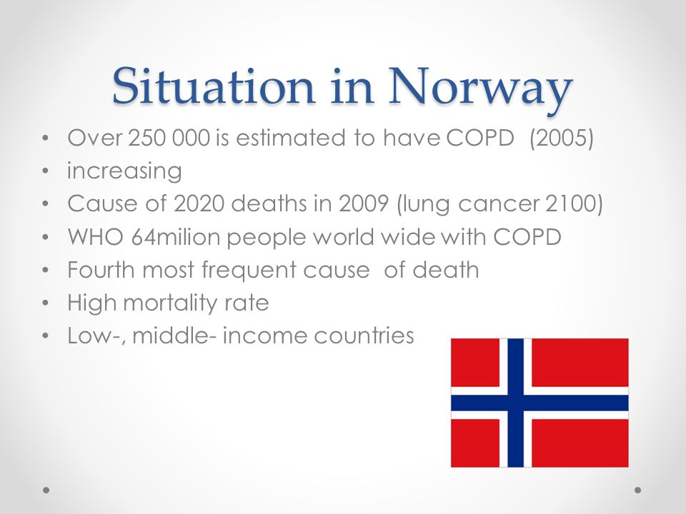 Situation in Norway Over 250 000 is estimated to have COPD (2005) increasing Cause of 2020 deaths in 2009 (lung cancer 2100) WHO 64milion people world wide with COPD Fourth most frequent cause of death High mortality rate Low-, middle- income countries