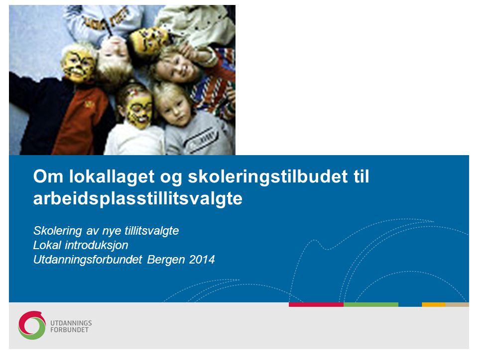 Om lokallaget og skoleringstilbudet til arbeidsplasstillitsvalgte Skolering av nye tillitsvalgte Lokal introduksjon Utdanningsforbundet Bergen 2014