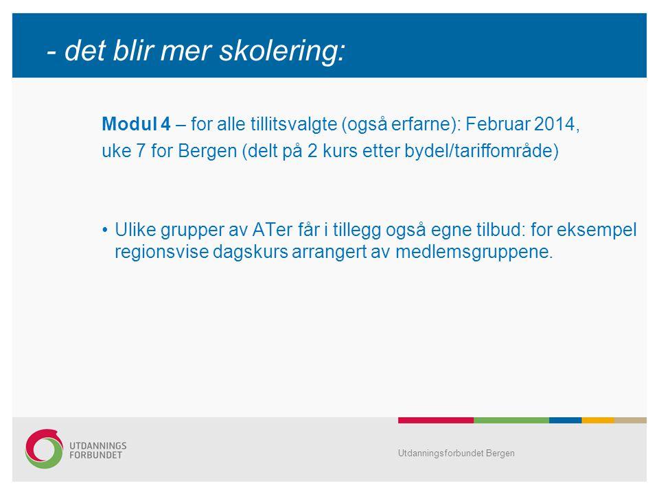 Utdanningsforbundet Bergen - det blir mer skolering: Modul 4 – for alle tillitsvalgte (også erfarne): Februar 2014, uke 7 for Bergen (delt på 2 kurs etter bydel/tariffområde) Ulike grupper av ATer får i tillegg også egne tilbud: for eksempel regionsvise dagskurs arrangert av medlemsgruppene.