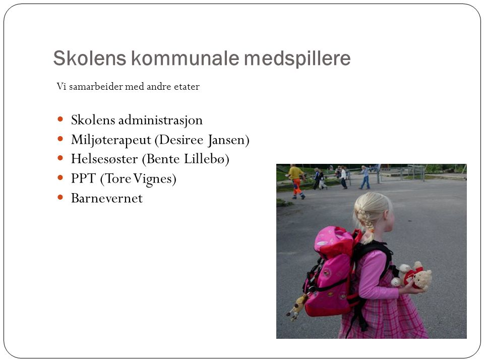 Skolens kommunale medspillere Vi samarbeider med andre etater Skolens administrasjon Miljøterapeut (Desiree Jansen) Helsesøster (Bente Lillebø) PPT (Tore Vignes) Barnevernet