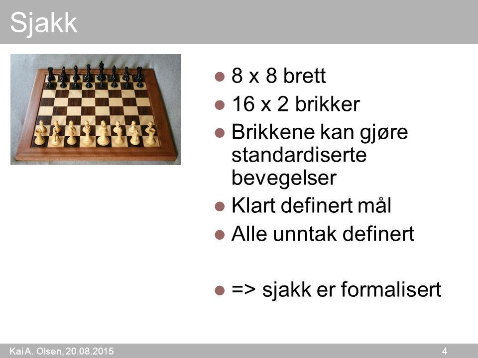 Kai A. Olsen, 20.08.2015 4 Sjakk 8 x 8 brett 16 x 2 brikker Brikkene kan gjøre standardiserte bevegelser Klart definert mål Alle unntak definert => sj