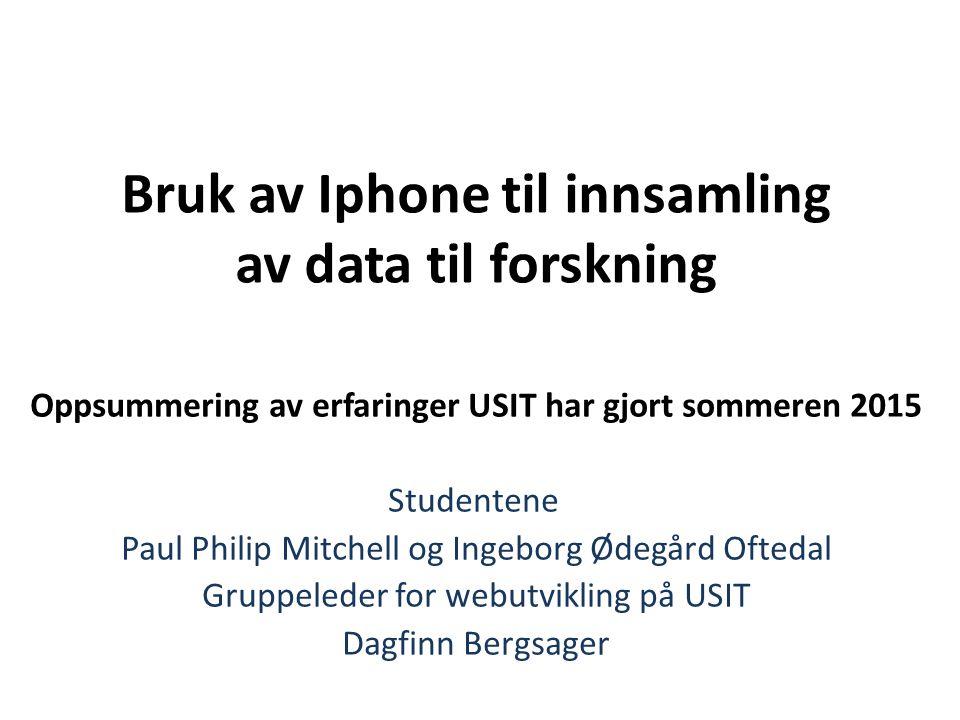 Bruk av Iphone til innsamling av data til forskning Oppsummering av erfaringer USIT har gjort sommeren 2015 Studentene Paul Philip Mitchell og Ingebor