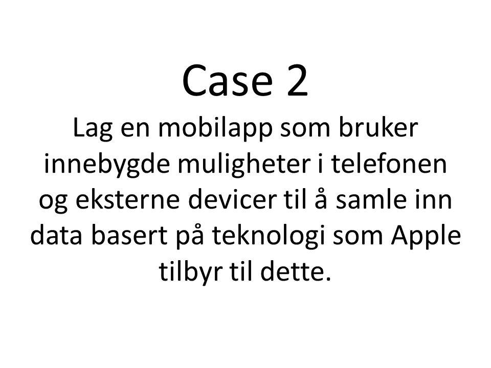 Case 2 Lag en mobilapp som bruker innebygde muligheter i telefonen og eksterne devicer til å samle inn data basert på teknologi som Apple tilbyr til d