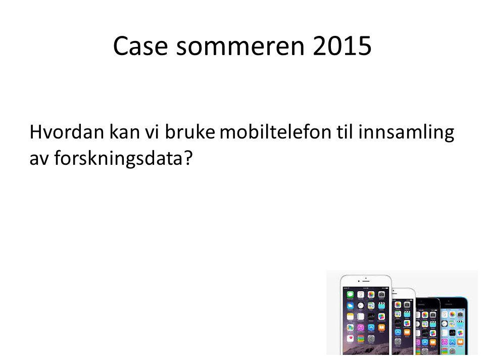 Case sommeren 2015 Hvordan kan vi bruke mobiltelefon til innsamling av forskningsdata?