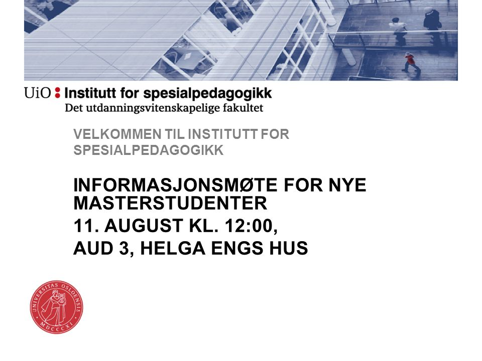 VELKOMMEN TIL INSTITUTT FOR SPESIALPEDAGOGIKK INFORMASJONSMØTE FOR NYE MASTERSTUDENTER 11. AUGUST KL. 12:00, AUD 3, HELGA ENGS HUS