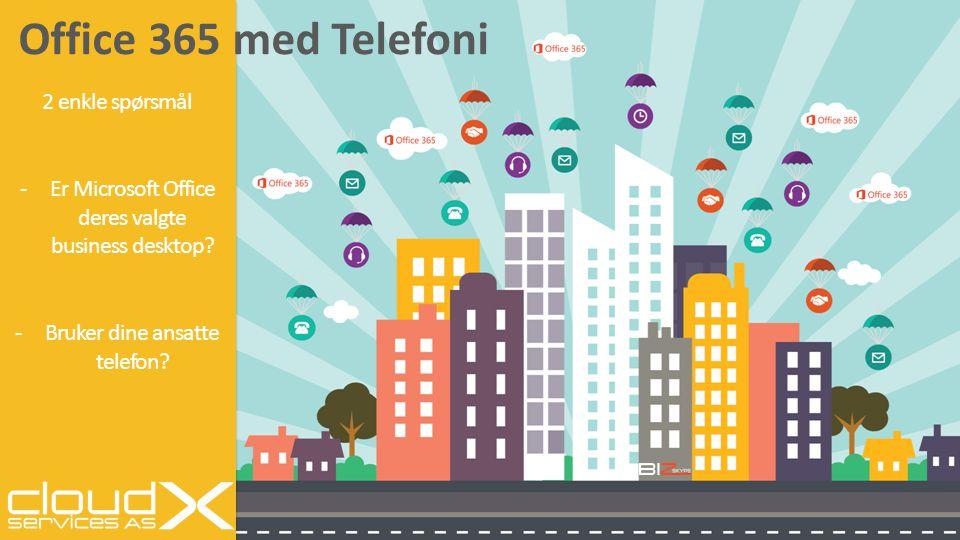 Office 365 med Telefoni 2 enkle spørsmål -Er Microsoft Office deres valgte business desktop? -Bruker dine ansatte telefon?